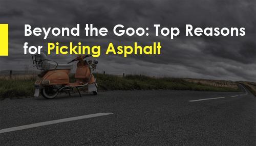 Beyond the Goo: Top Reasons for Picking Asphalt
