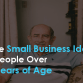 Three Small Business Ideas for People Over 50 Years of Age