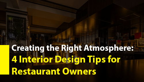 Creating the Right Atmosphere: 4 Interior Design Tips for Restaurant Owners
