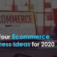 Top Four Ecommerce Business Ideas for 2020