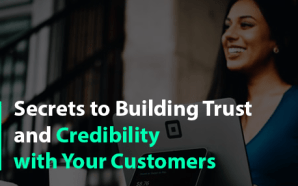 Secrets to Building Trust and Credibility with Your Customers