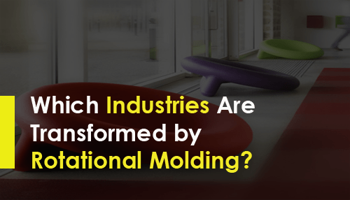 Which Industries Are Transformed by Rotational Molding?