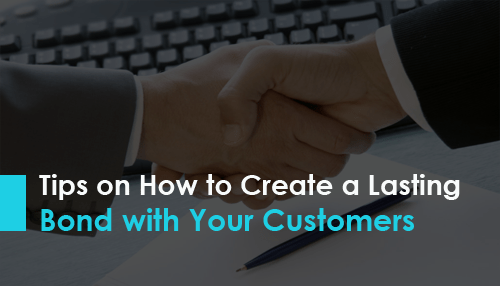 Tips on How to Create a Lasting Bond with Your Customers