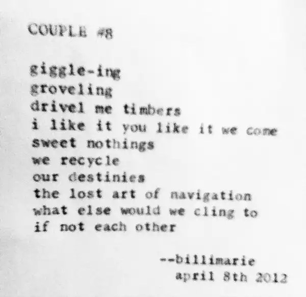 """Couple #8"" by Billimarie Lubiano Robinson - ""giggle-ing / groveling / drivel me timbers / i like it you like it we come / sweet nothings / we recycle / our destinies / the lost art of navigation / what else would we cling to / if not each other"" (Typewriter Poetry)"