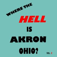 Where the Hell Is Akron Ohio? Vol. 2