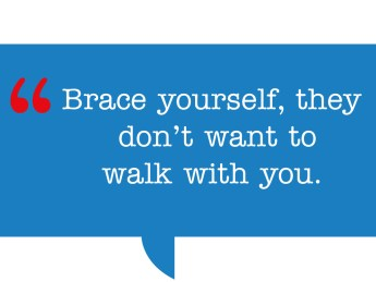 pull quote: Brace yourself, they don't want to walk with you.
