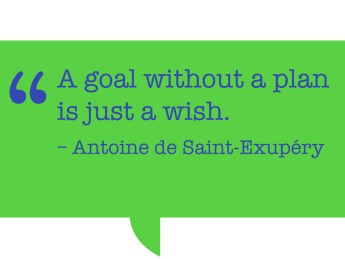 "Pull quote: ""A goal without a plan is just a wish."" - – Antoine de Saint-Exupéry"