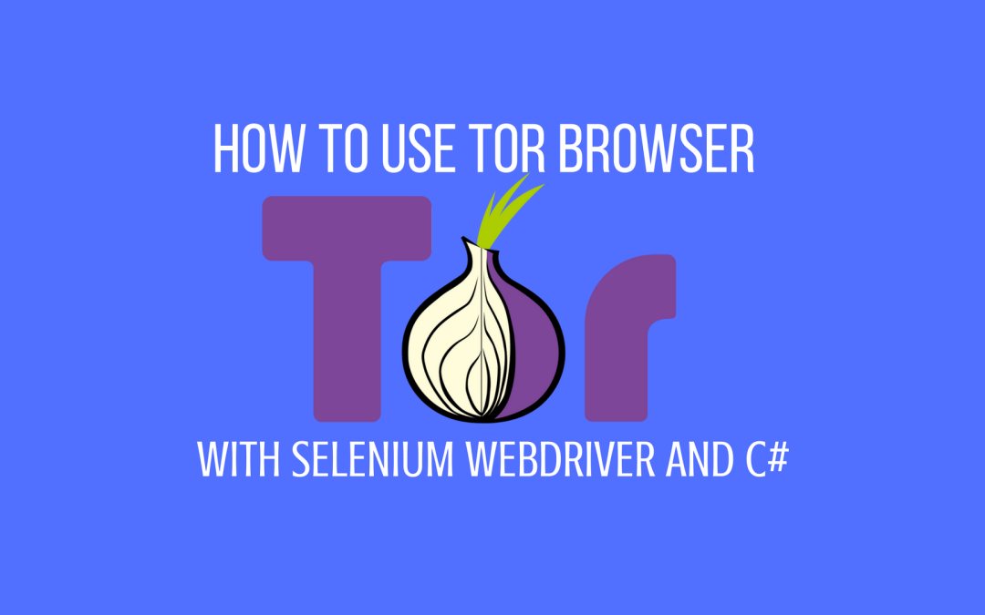 What is Tor browser and how to use it with Selenium Webdriver and C#?