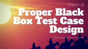 Proper Black Box Test Case Design  – Part 2 – Boundary Value Analysis