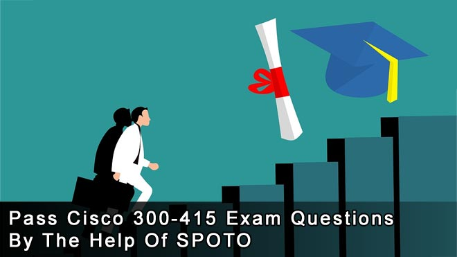 Pass-Cisco-300-415-Exam-Questions-By-The-Help-Of-SPOTO