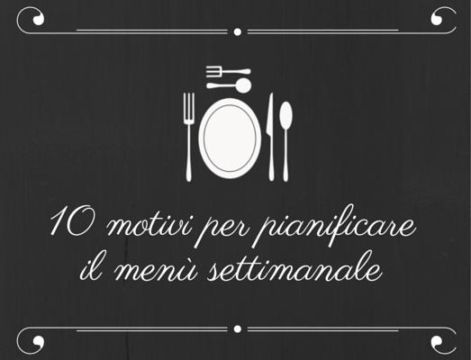 10 motivi per pianificare il menù settimanale