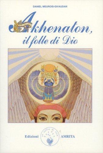 Akhenaton, il folle di Dio - Daniel Meurois-Givaudan (spiritualità)