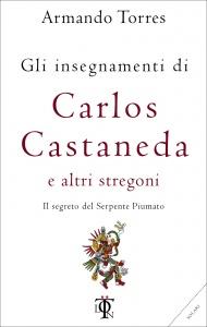 Gli insegnamenti di Carlos Castaneda e altri stregoni - Armando Torres (sciamanesimo)