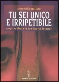 Tu sei unico e irripetibile - Serenella Ballore (crescita personale)