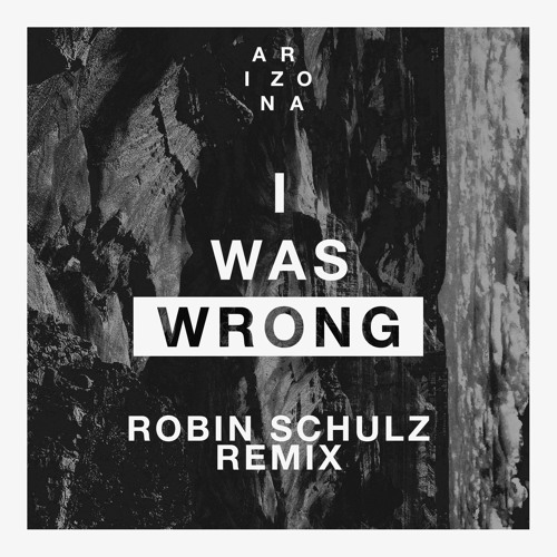 I Was Wrong – Robin Schulz Remix by A R I Z O N A