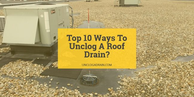 How To Unclog A Roof Drain 10 Ways To Get Rid Of Roof