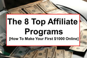 The 8 Top Affiliate Programs For Bloggers [How To Make Your First $1000 Online]