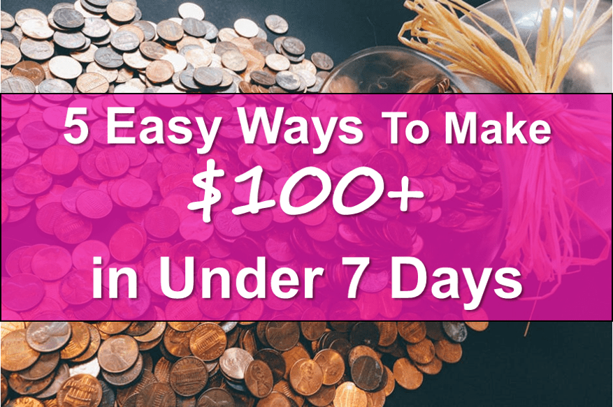 The 5 Easiest Ways To Make $100 in Under 7 Days