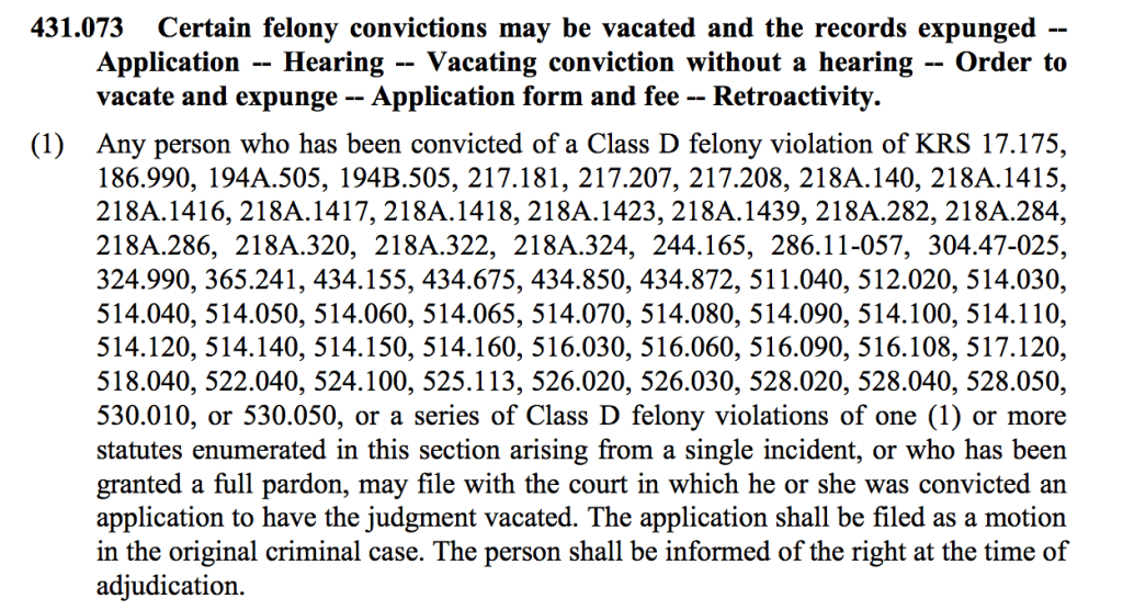 431.073 Certain felony convictions may be vacated and the records expunged -- Application -- Hearing -- Vacating conviction without a hearing -- Order to vacate and expunge -- Application form and fee -- Retroactivity. (1) Any person who has been convicted of a Class D felony violation of KRS 17.175, 186.990, 194A.505, 194B.505, 217.181, 217.207, 217.208, 218A.140, 218A.1415, 218A.1416, 218A.1417, 218A.1418, 218A.1423, 218A.1439, 218A.282, 218A.284, 218A.286, 218A.320, 218A.322, 218A.324, 244.165, 286.11-057, 304.47-025, 324.990, 365.241, 434.155, 434.675, 434.850, 434.872, 511.040, 512.020, 514.030, 514.040, 514.050, 514.060, 514.065, 514.070, 514.080, 514.090, 514.100, 514.110, 514.120, 514.140, 514.150, 514.160, 516.030, 516.060, 516.090, 516.108, 517.120, 518.040, 522.040, 524.100, 525.113, 526.020, 526.030, 528.020, 528.040, 528.050, 530.010, or 530.050, or a series of Class D felony violations of one (1) or more statutes enumerated in this section arising from a single incident, or who has been granted a full pardon, may file with the court in which he or she was convicted an application to have the judgment vacated. The application shall be filed as a motion in the original criminal case. The person shall be informed of the right at the time of adjudication.