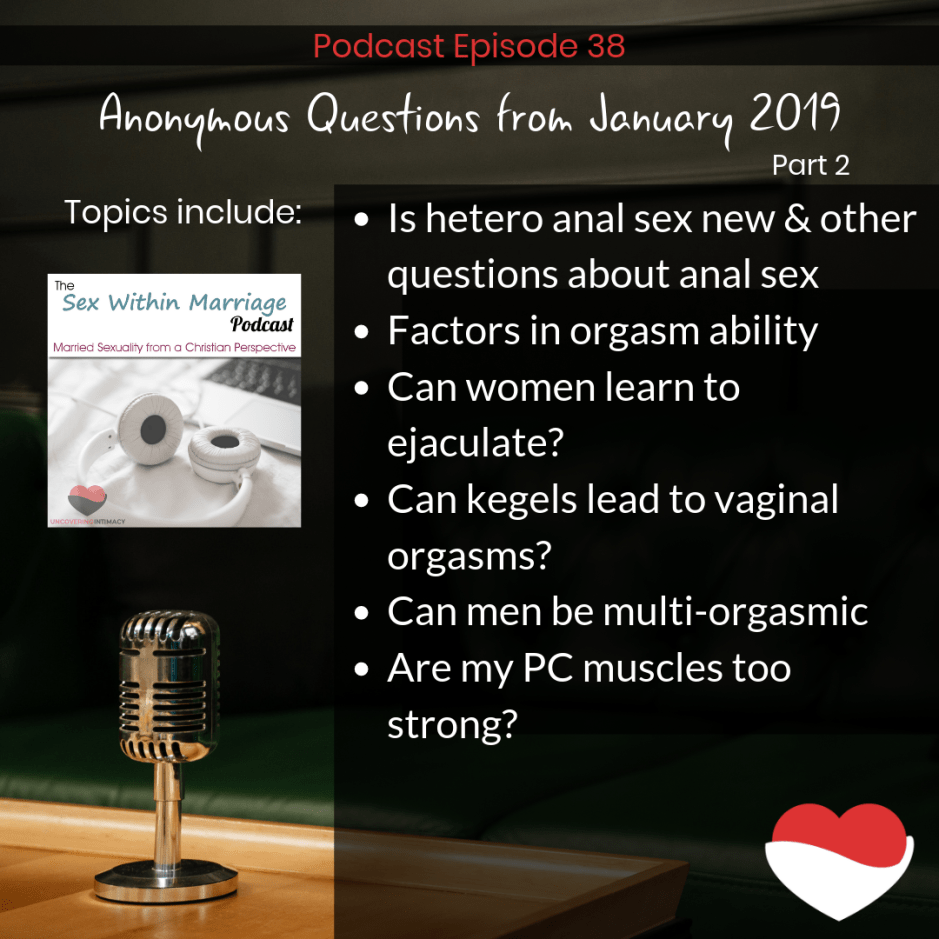 Podcast Episode 38 Anonymous Questions from January 2019 - Part 2 Topics Include: Is hetero anal sex new & other questions about anal sex Factors in orgasm ability Can women learn to ejaculate? Can kegels lead to vaginal orgasms? Can men be multi-orgasmic Are my PC muscles too strong?