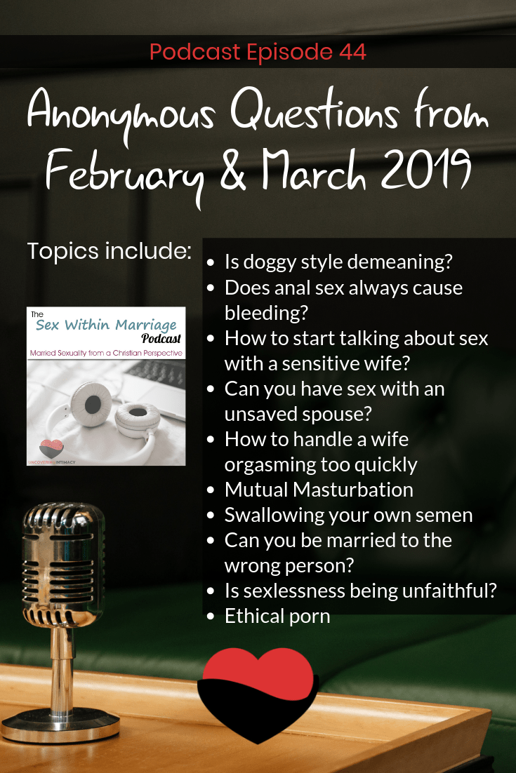 Sex Within Marriage Podcast Episode 44.  Anonymous Questions from February & March 2019.  Topics Include: Is doggy style demeaning? Does anal sex always cause bleeding? How to start talking about sex with a sensitive wife? Can you have sex with an unsaved spouse? How to handle a wife orgasming too quickly Mutual Masturbation Swallowing your own semen Can you be married to the wrong person? Is sexlessness being unfaithful? Ethical porn