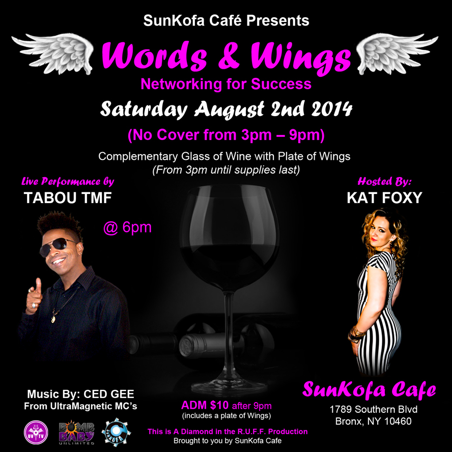 SunKofa Café Presents Words & Wings Saturday August 2nd 2014  Networking for Success Leo Celebration starts @ 3pm With a live performance by Tabou TMF aka Undefinable One @ 6pm Hosted By: Kat Foxy Come Have fun!!  No Cover from 3pm – 9pm Music By Ced Gee from The Ultramagnetic MC's