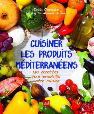 Livre Cuisiner les produits méditerranéens : 130 recettes pour ensoleiller votre cuisine. Sortie le 13 mai 2014