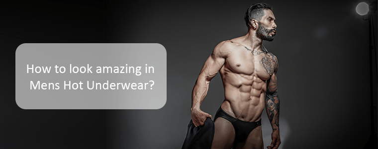 How to look amazing in Mens Hot Underwear?