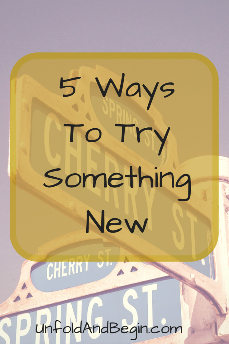 Does trying something new scare or overwhelm you? It doesn't have to. Find 5 ways to try something new on UnfoldAndBegin.com