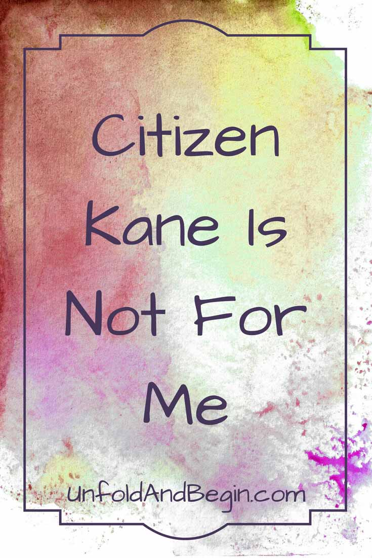 Citizen Kane is not for me!  I hate it for all the reasons that it's critically acclaimed.  But use the last line as a creativity prompt on UnfoldAndBegin.com