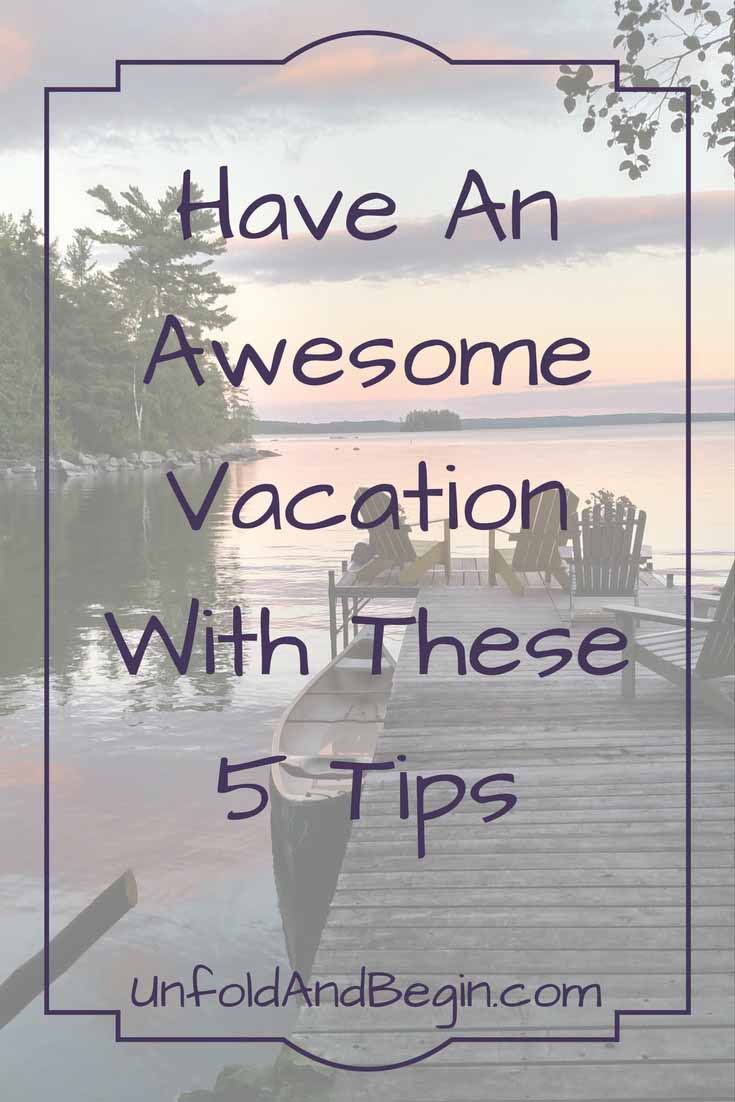 I've compiled some of my best vacation posts for you to enjoy.  You should be able to have an awesome vacation with these 5 tips on UnfoldAndBegin.com