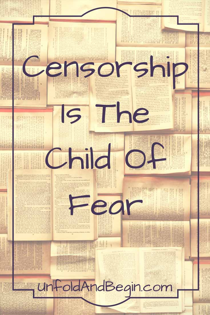 Censorship is the child of fear.   If you want to censor what you read that is a decision you can make. You cannot make it for your neighbor.  UnfoldAndBegin.com