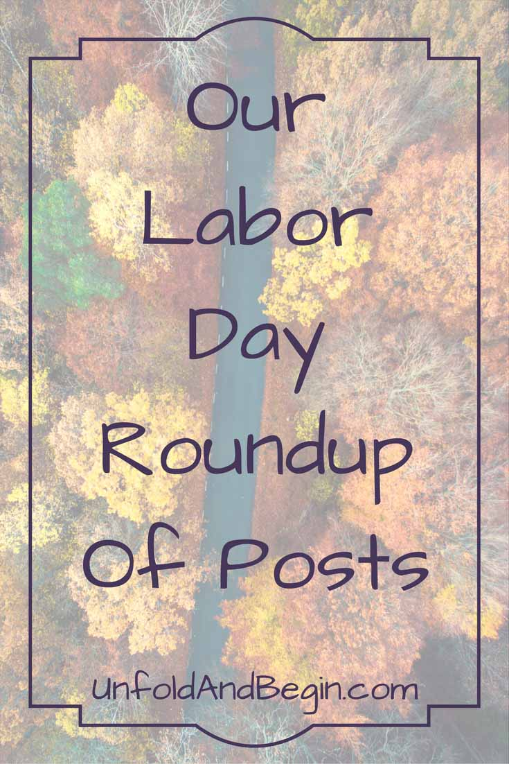 Instead of doing yet another Labor Day post, here is our Labor Day roundup of posts for your reading pleasure on UnfoldAndBegin.com