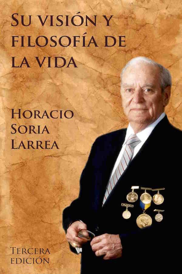 Horacio Soria Larrea. Su Visión Y Filosofía De La Vida