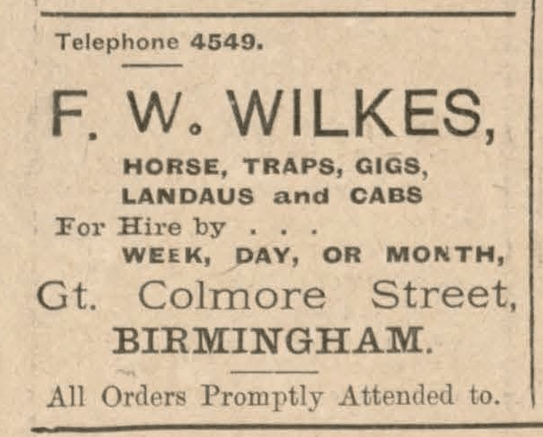 Telephone 4549. F. W. Wilkes, Horse, Traps, Gigs, Landaus and Cabs. For Hire by Week, Day, or Month. Gt. Colmore Street, Birmingham. All Orders Promptly Attended to.