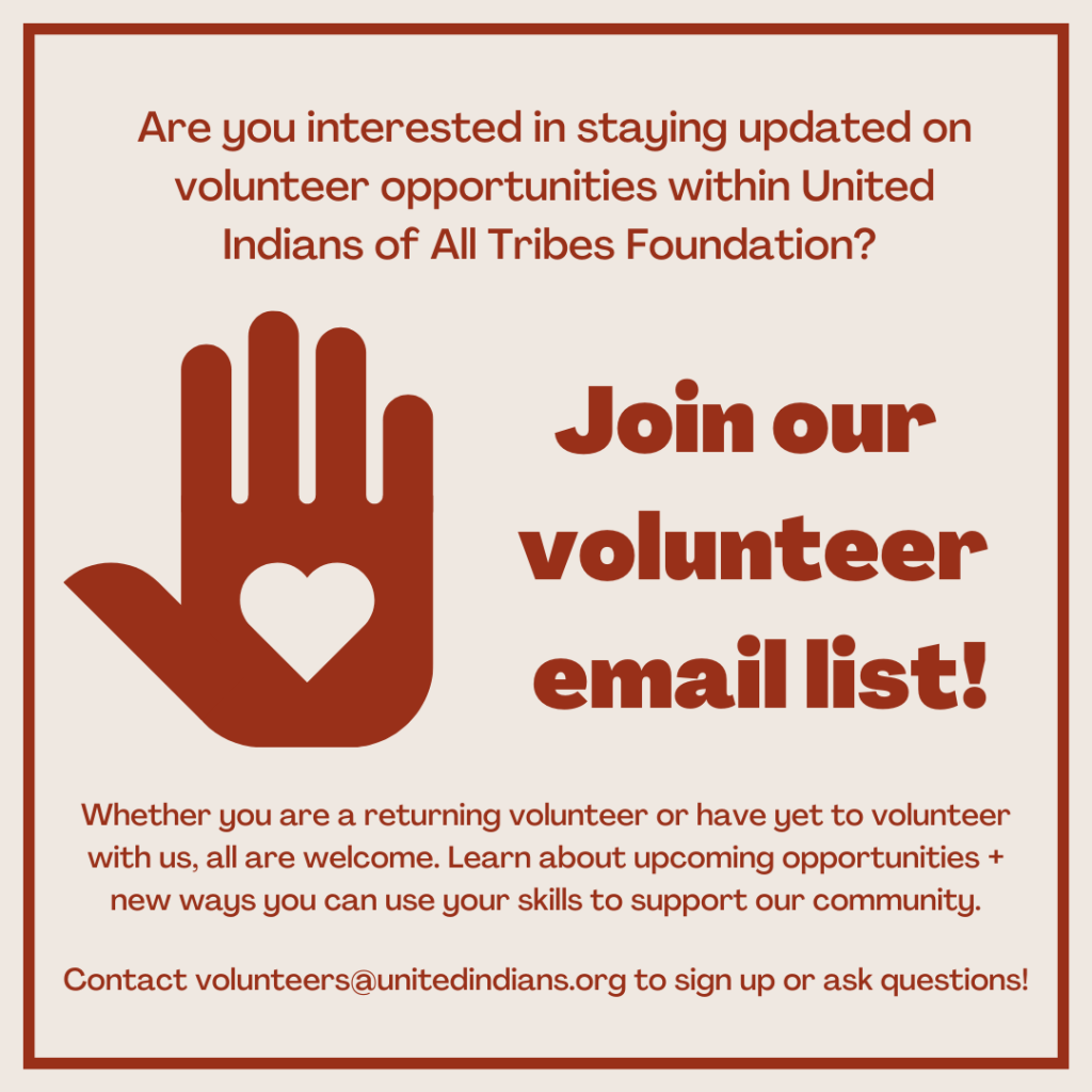 Are you interested in staying updated on volunteer opportunities within United Indians of All Tribes Foundation? Join our volunteer email list! Contact volunteers@unitedindians.org to sign up or ask questions.
