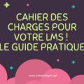 Quel cahier des charges pour votre LMS ! Le Guide pratique