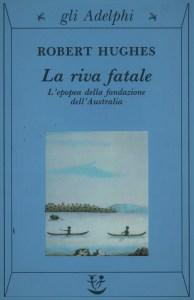 LA RIVA FATALE L'epopea della fondazione dell'Australia Robert Hughes recensioni Libri e News