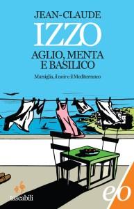 AGLIO, MENTA E BASILICO Marsiglia, il noir e il Mediterraneo Jean-Claude Izzo recensioni Libri e News Unlibro
