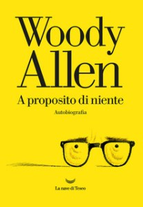 A PROPOSITO DI NIENTE - AUTOBIOGRAFIA Woody Allen Recensioni Libri e News