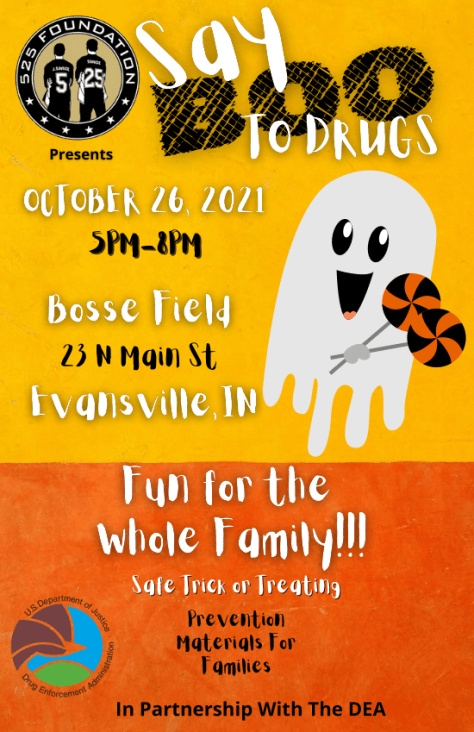 Say Boo to Drugs Event Sponsored by 525 Foundation and DEA October 26, 2021 5pm-8pm Bosse Field 23 N Main St, Evansville IN Fun for the whole family. Safe Trick or Treating