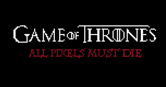 Game of Thrones   All PIXELS must DIE_unpocogeek.com
