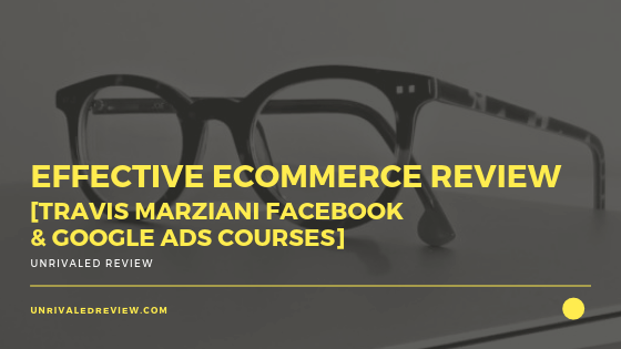 Effective Ecommerce Review [Travis Marziani Facebook & Google Ads Courses]