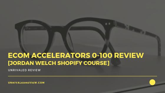 eCom Accelerators 0-100 Review [Jordan Welch Shopify Course]
