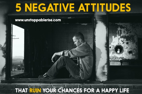 5 Negative Attitudes That Ruin Your Chances For A Happy Life