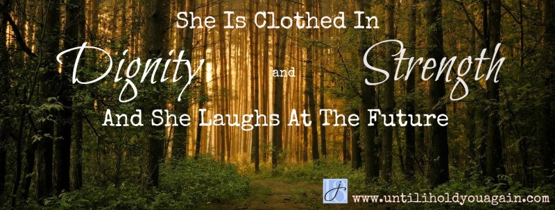 She Is Clothed In Dignity & Strength and Laughs at the future.
