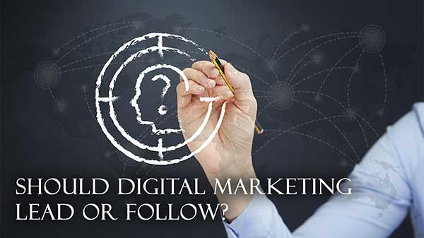 Should Digital Marketing Lead or Follow?