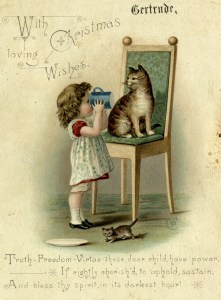 This is a vintage 1910s era Christmas card. The paper is slightly yellowed. The central image is of a little girl with a pinafore drinking out of a mug. She is standing in front of a chair, upon which a tabby cat is sitting. At her feet are an empty plate, and a kitten. The card is addressed to Gertrude, and says: With Christmas loving wishes. ruth-Freedom-Virtue – these, dear child, have power— If rightly cherish'd, to uphold, sustain, And bless thy spirit in its darkest hour!