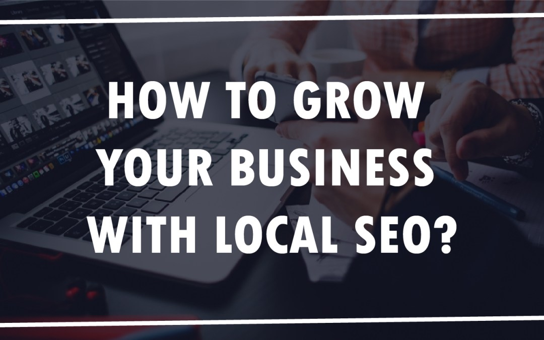 How to Grow Your Local Business with Local SEO?