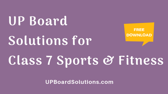 UP Board Solutions for Class 7 Sports and Fitness खेलकूद : खेल और स्वास्थ्य